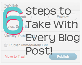 6 Steps to Take With Every Blog Post